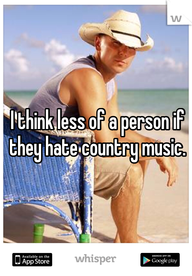 I think less of a person if they hate country music.