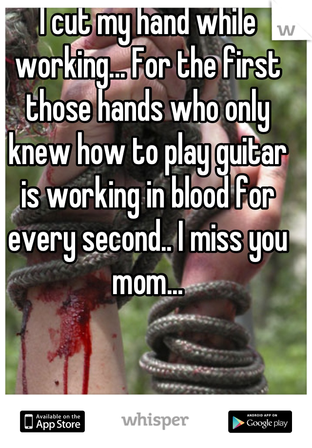 I cut my hand while working... For the first those hands who only knew how to play guitar is working in blood for every second.. I miss you mom...