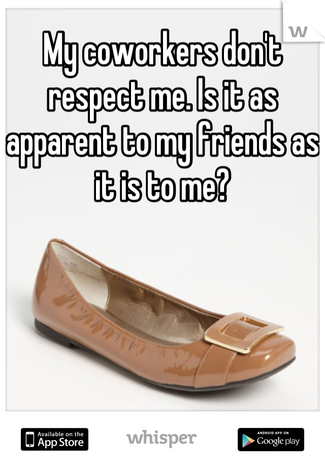 My coworkers don't respect me. Is it as apparent to my friends as it is to me?