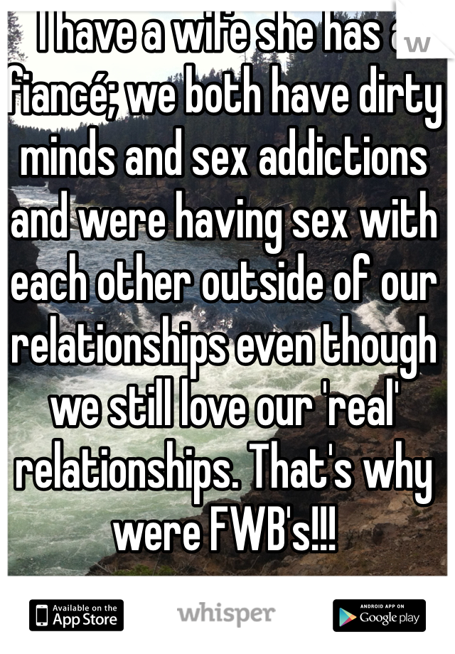 I have a wife she has a fiancé; we both have dirty minds and sex addictions and were having sex with each other outside of our relationships even though we still love our 'real' relationships. That's why were FWB's!!!