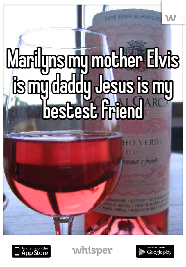 Marilyns my mother Elvis is my daddy Jesus is my bestest friend