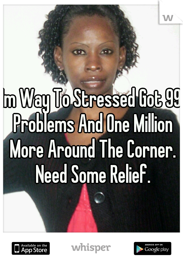 Im Way To Stressed Got 99 Problems And One Million More Around The Corner. Need Some Relief.