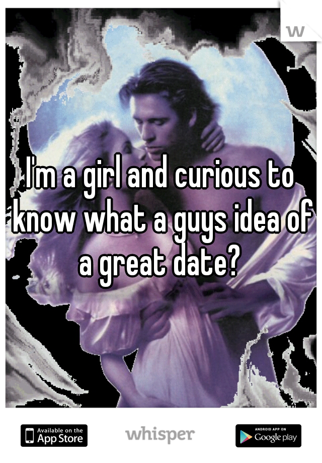 I'm a girl and curious to know what a guys idea of a great date?