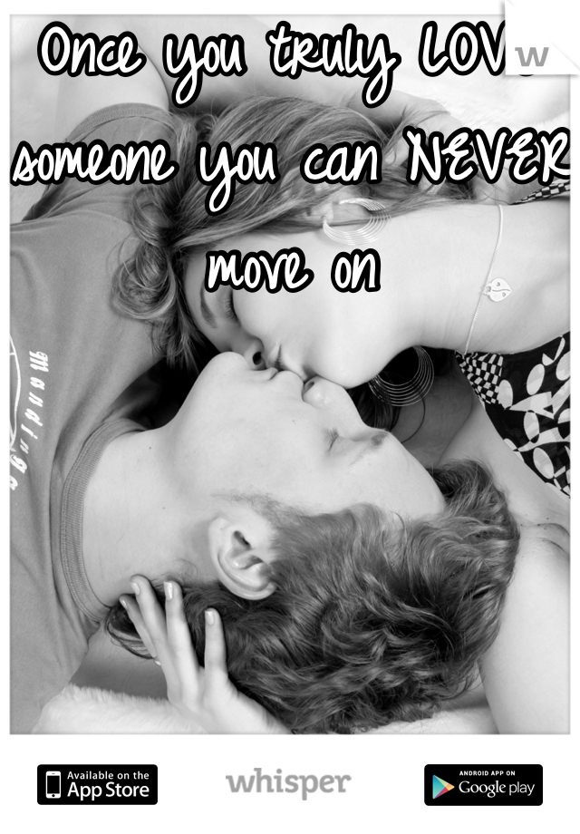 Once you truly LOVE someone you can NEVER move on
