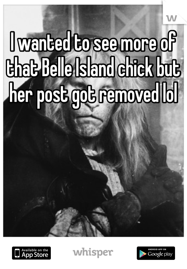 I wanted to see more of that Belle Island chick but her post got removed lol