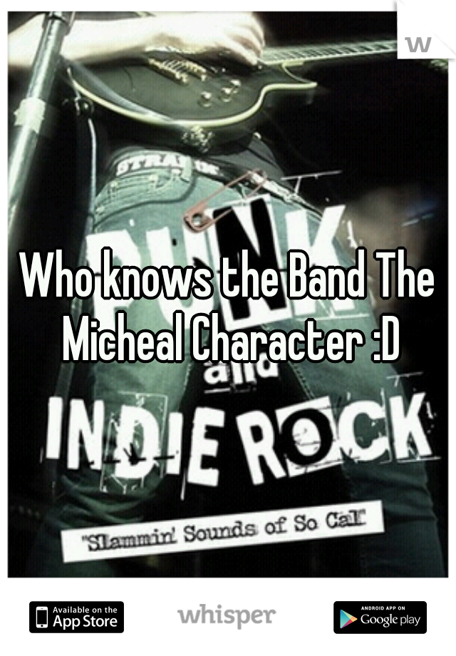 Who knows the Band The Micheal Character :D