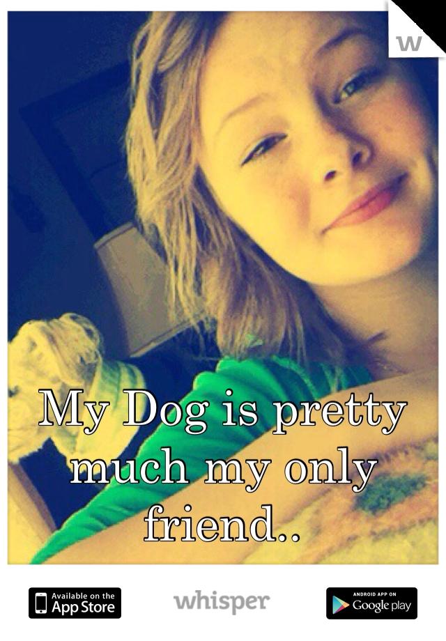 My Dog is pretty much my only friend..