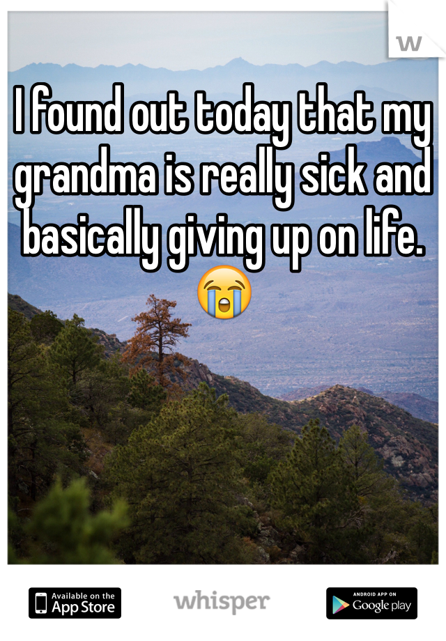 I found out today that my grandma is really sick and basically giving up on life.  😭