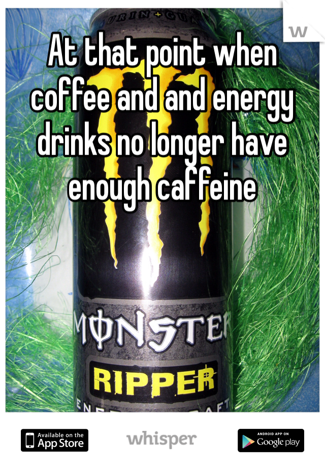 At that point when coffee and and energy drinks no longer have enough caffeine