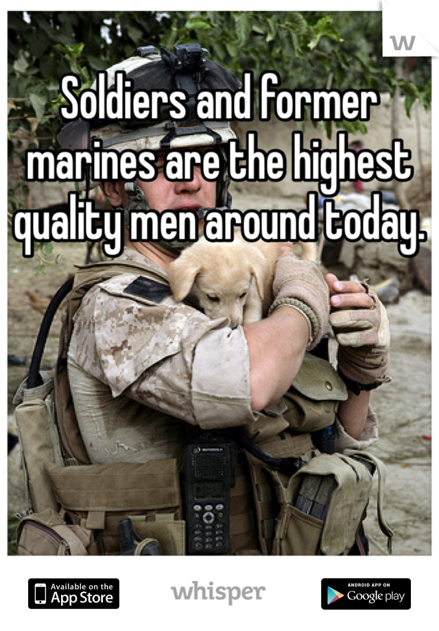 Soldiers and former marines are the highest quality men around today.
