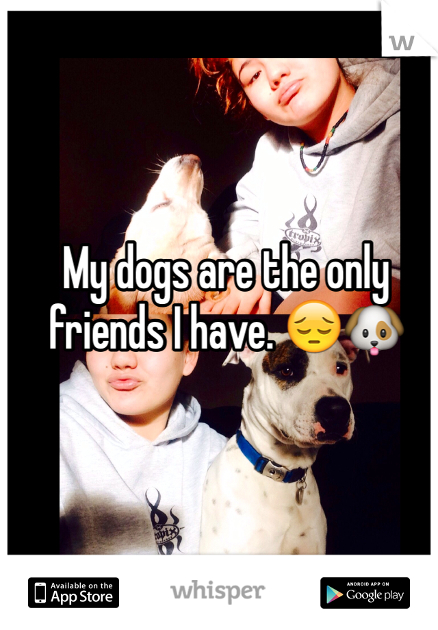 My dogs are the only friends I have. 😔🐶