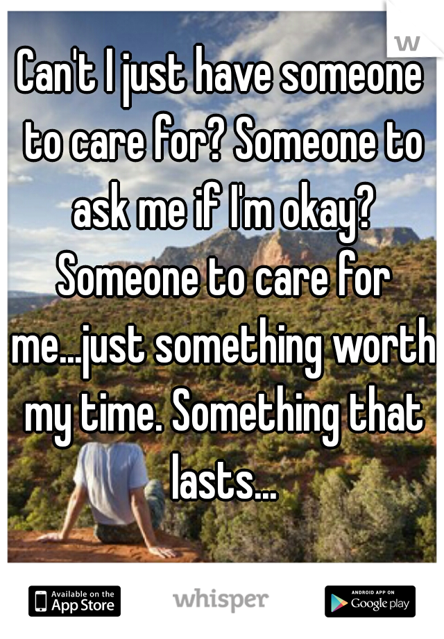 Can't I just have someone to care for? Someone to ask me if I'm okay? Someone to care for me...just something worth my time. Something that lasts...