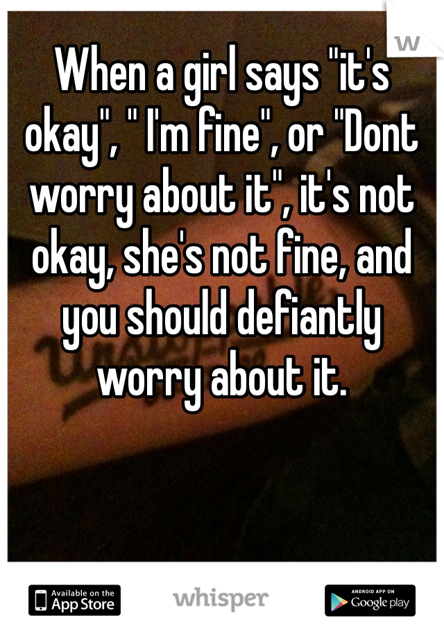 "When a girl says ""it's okay"", "" I'm fine"", or ""Dont worry about it"", it's not okay, she's not fine, and you should defiantly worry about it."