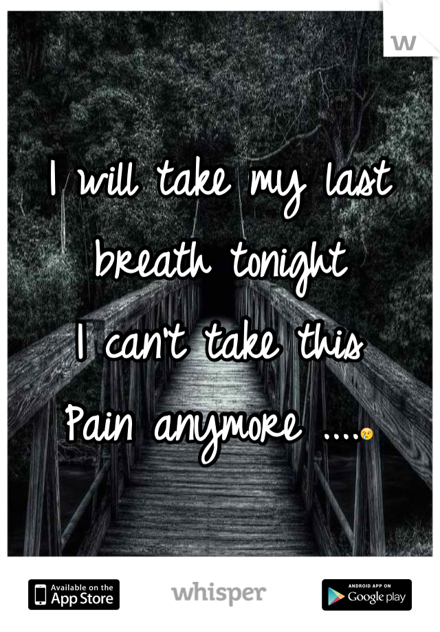 I will take my last breath tonight  I can't take this Pain anymore ....😢