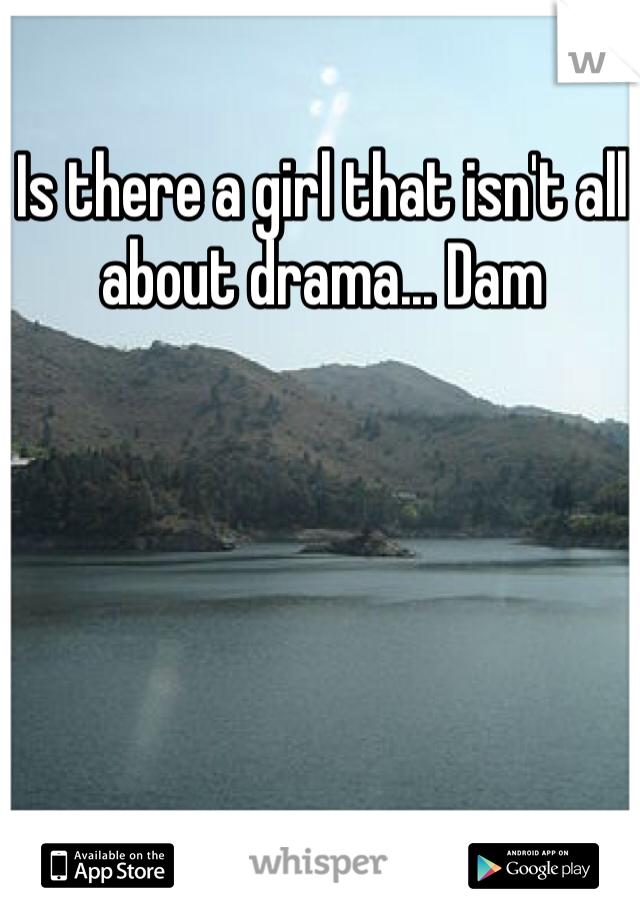 Is there a girl that isn't all about drama... Dam