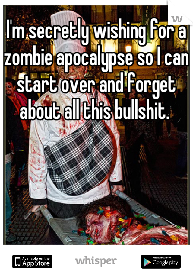 I'm secretly wishing for a zombie apocalypse so I can start over and forget about all this bullshit.