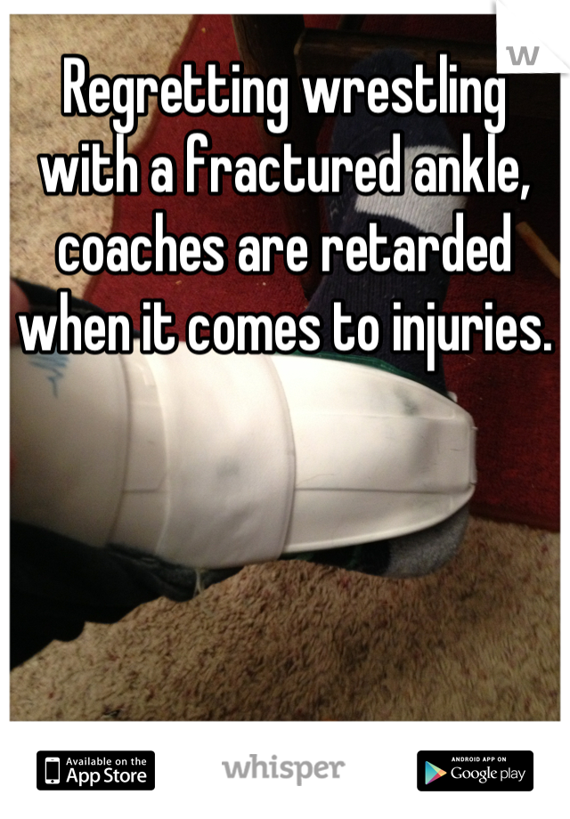 Regretting wrestling with a fractured ankle, coaches are retarded when it comes to injuries.