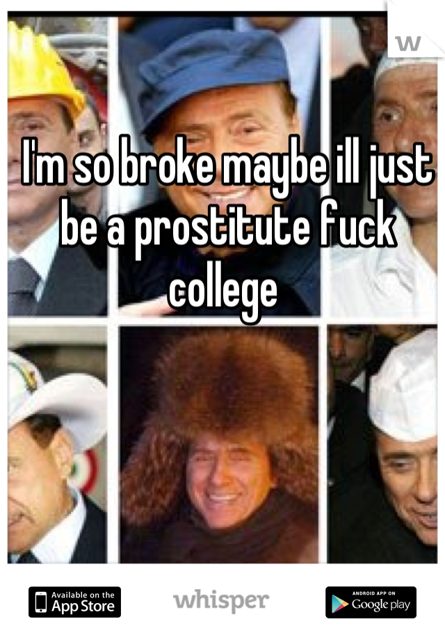 I'm so broke maybe ill just be a prostitute fuck college
