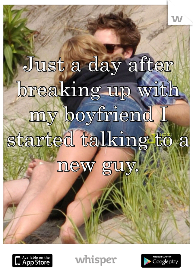 Just a day after breaking up with my boyfriend I started talking to a new guy.