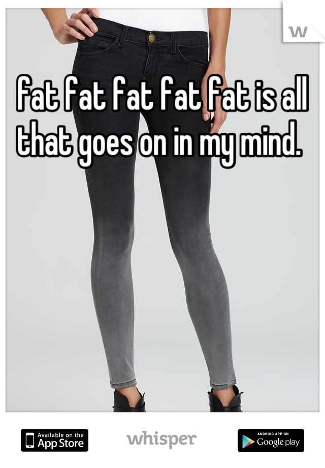 fat fat fat fat fat is all that goes on in my mind.