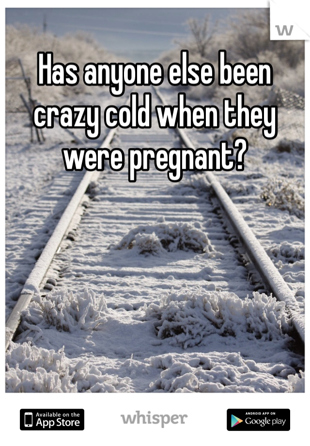 Has anyone else been crazy cold when they were pregnant?