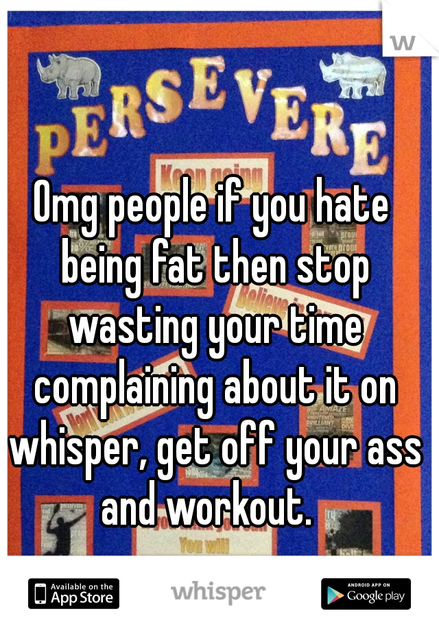 Omg people if you hate being fat then stop wasting your time complaining about it on whisper, get off your ass and workout.