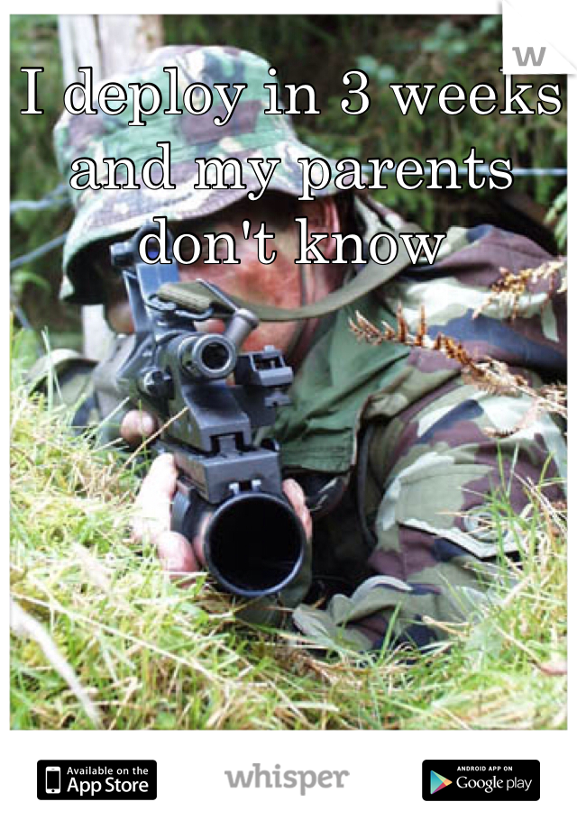 I deploy in 3 weeks and my parents don't know