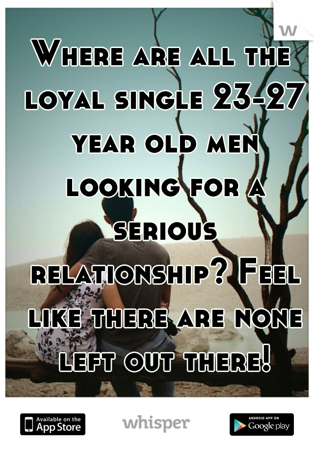 Where are all the loyal single 23-27 year old men looking for a serious relationship? Feel like there are none left out there!