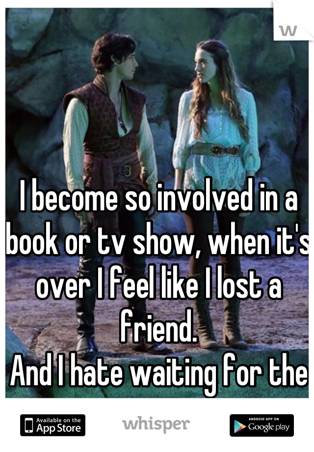 I become so involved in a book or tv show, when it's over I feel like I lost a friend.  And I hate waiting for the next season.