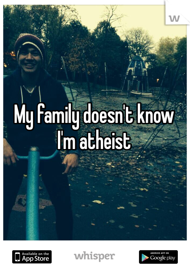 My family doesn't know I'm atheist