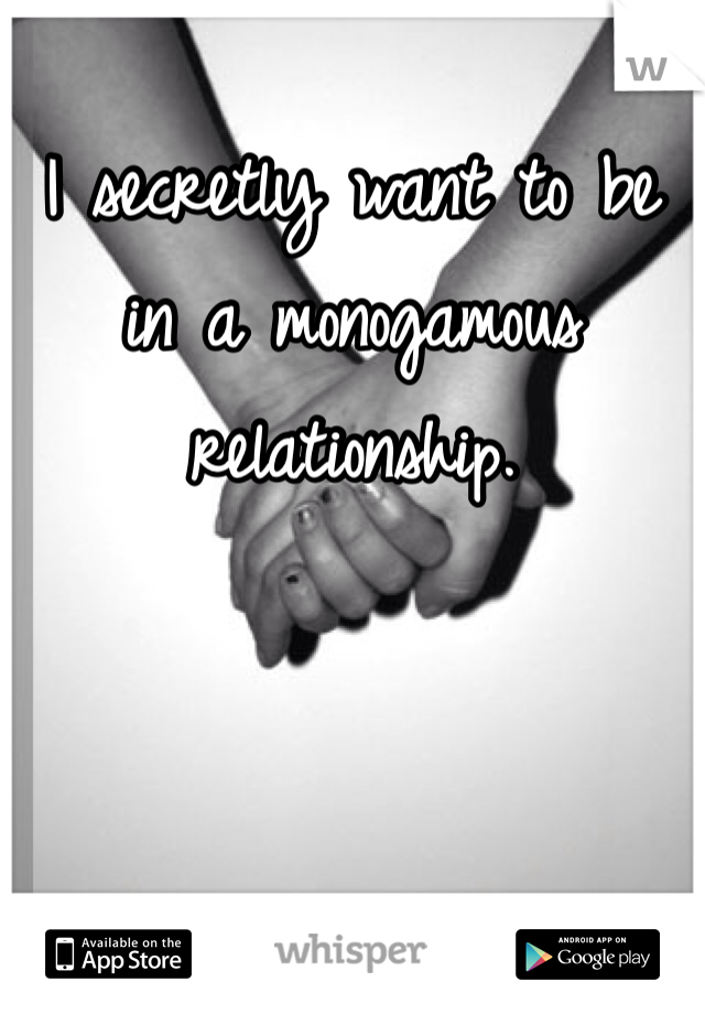 I secretly want to be in a monogamous relationship.