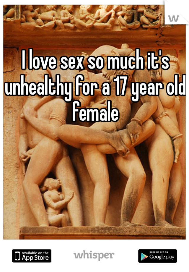 I love sex so much it's unhealthy for a 17 year old female