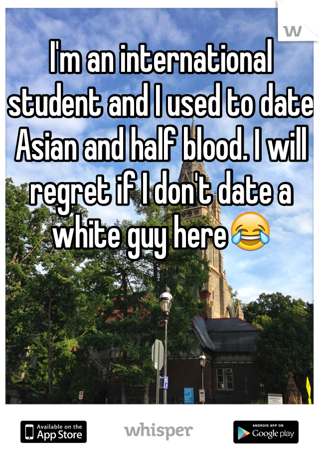 I'm an international student and I used to date Asian and half blood. I will regret if I don't date a white guy here😂