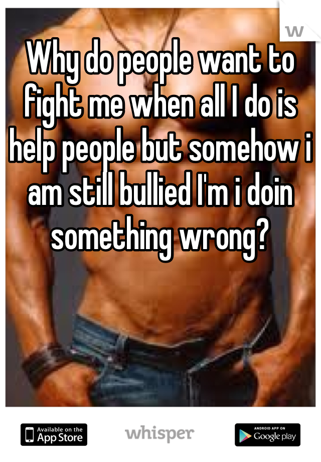 Why do people want to fight me when all I do is help people but somehow i am still bullied I'm i doin something wrong?
