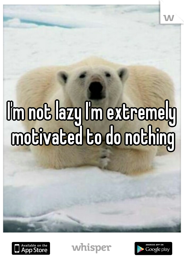 I'm not lazy I'm extremely motivated to do nothing