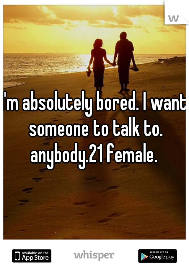I'm absolutely bored. I want someone to talk to. anybody.21 female.