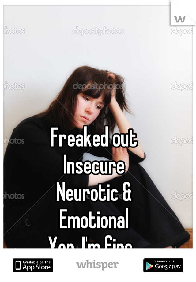 Freaked out  Insecure  Neurotic &  Emotional Yep. I'm fine.
