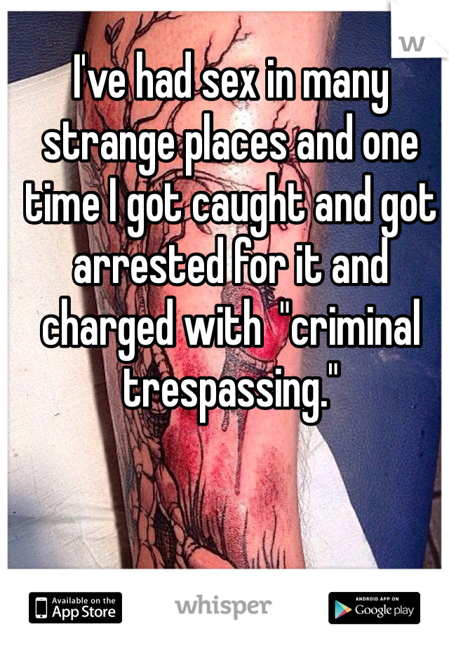 "I've had sex in many strange places and one time I got caught and got arrested for it and charged with  ""criminal trespassing."""