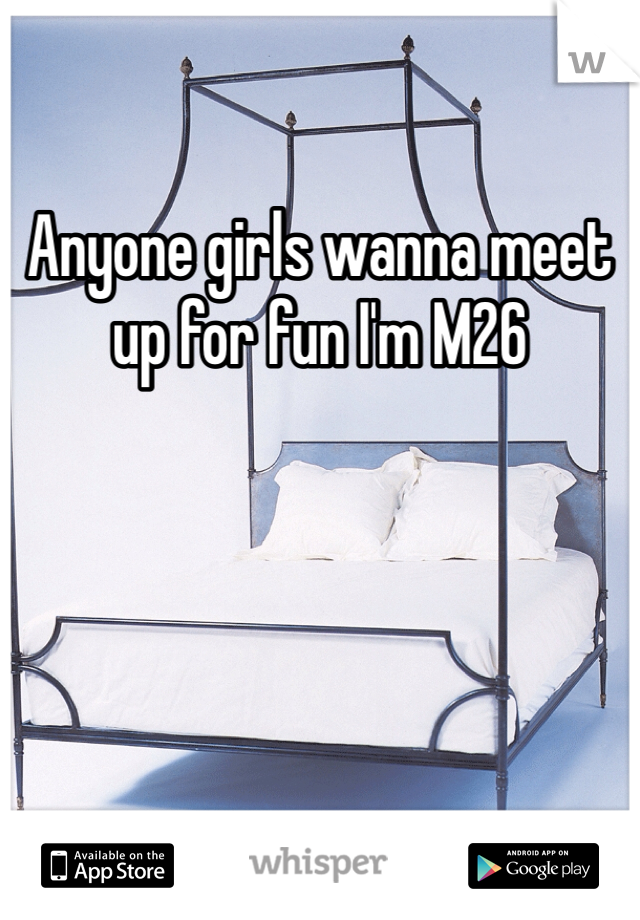 Anyone girls wanna meet up for fun I'm M26