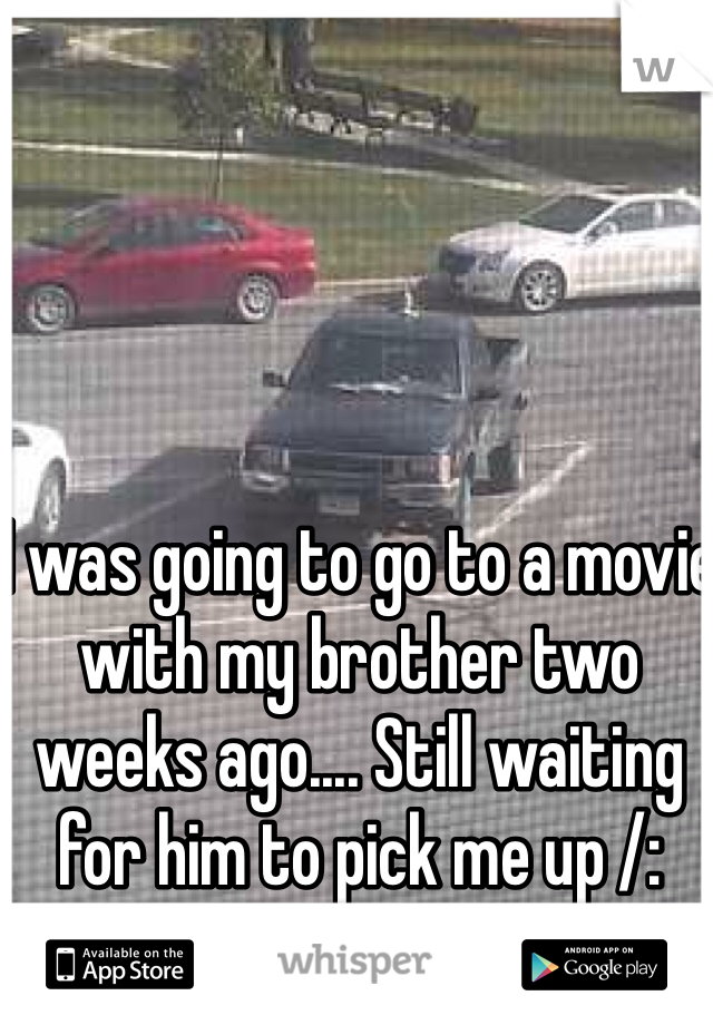 I was going to go to a movie with my brother two weeks ago.... Still waiting for him to pick me up /: