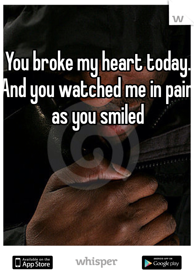 You broke my heart today. And you watched me in pain as you smiled