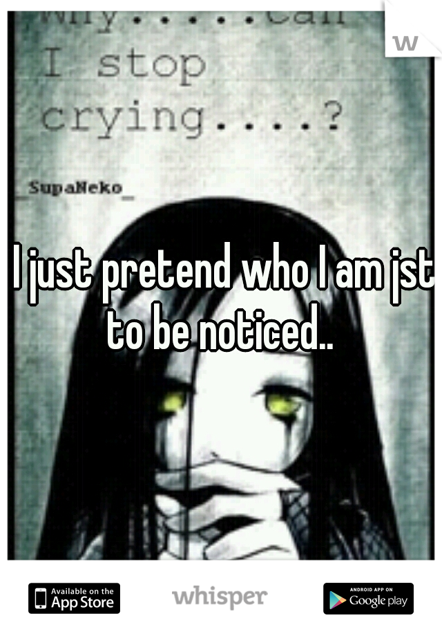 I just pretend who I am jst to be noticed..