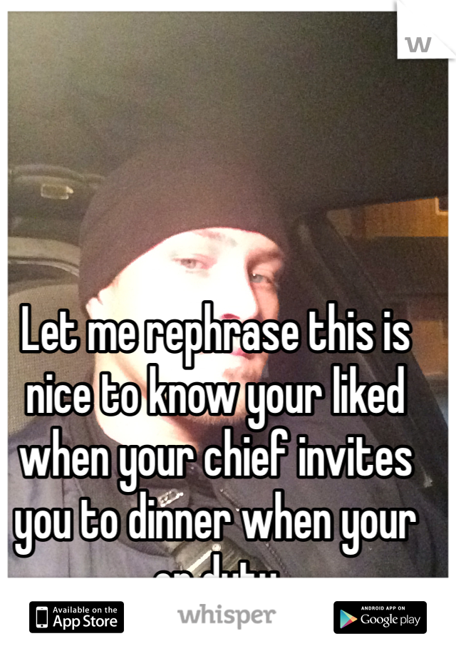 Let me rephrase this is nice to know your liked when your chief invites you to dinner when your on duty
