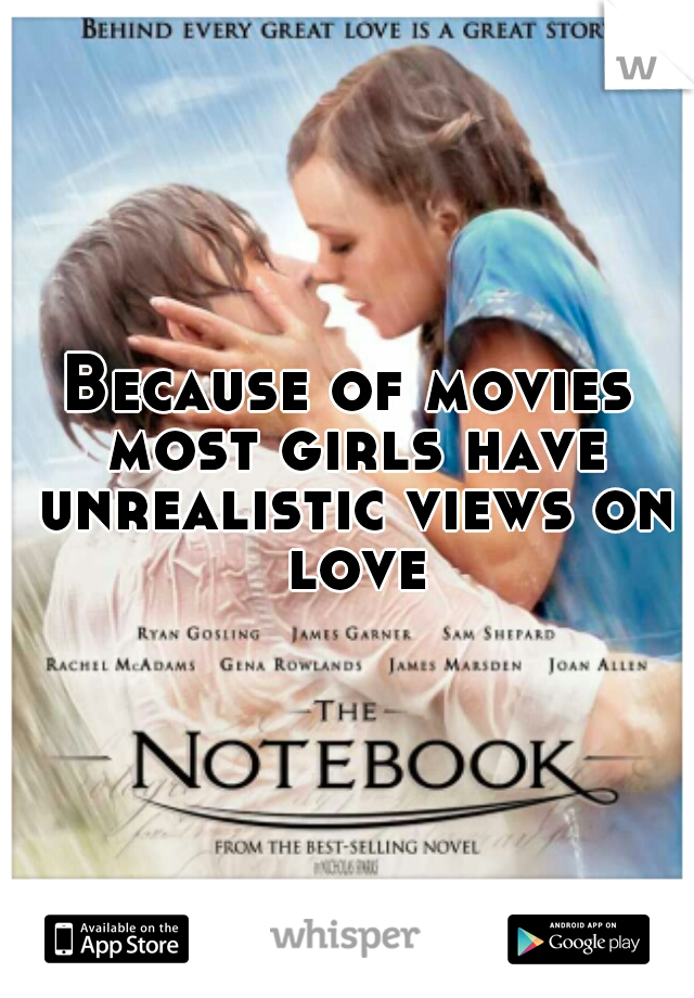 Because of movies most girls have unrealistic views on love