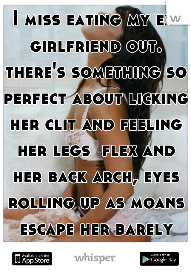 I miss eating my ex girlfriend out. there's something so perfect about licking her clit and feeling her legs  flex and her back arch, eyes rolling up as moans escape her barely parted lips