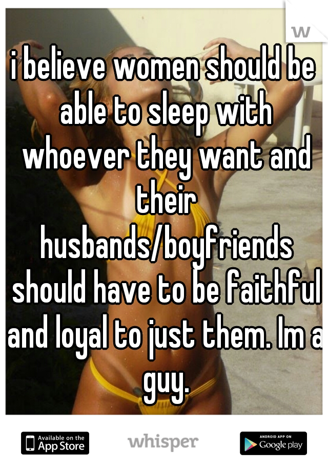 i believe women should be able to sleep with whoever they want and their husbands/boyfriends should have to be faithful and loyal to just them. Im a guy.