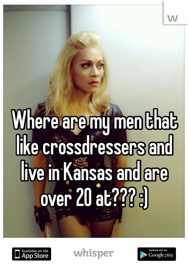 Where are my men that like crossdressers and live in Kansas and are over 20 at??? :)