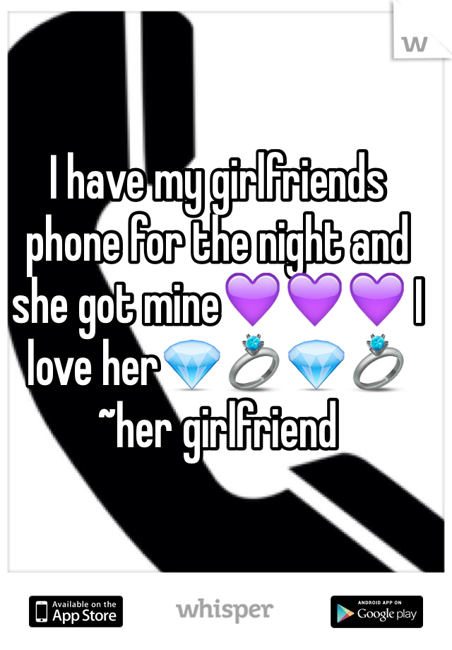 I have my girlfriends phone for the night and she got mine💜💜💜 I love her💎💍💎💍~her girlfriend
