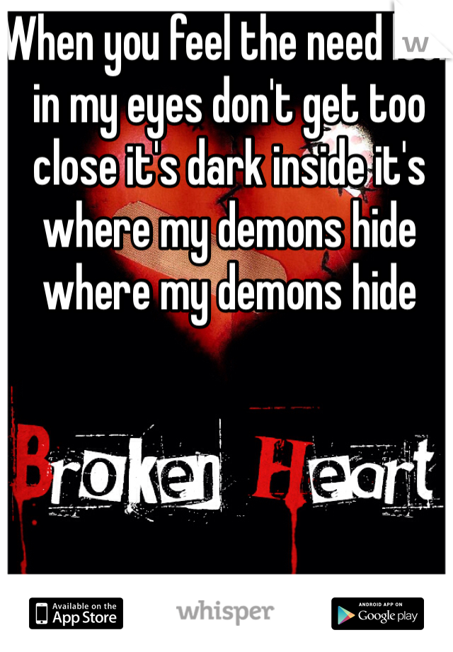 When you feel the need look in my eyes don't get too close it's dark inside it's where my demons hide where my demons hide
