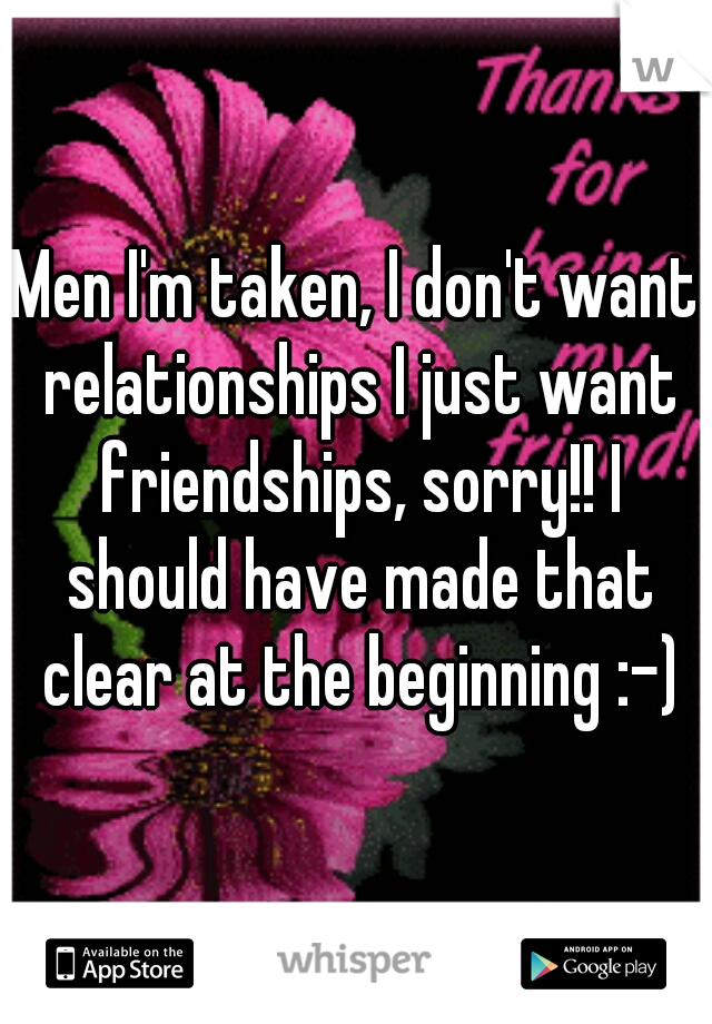 Men I'm taken, I don't want relationships I just want friendships, sorry!! I should have made that clear at the beginning :-)